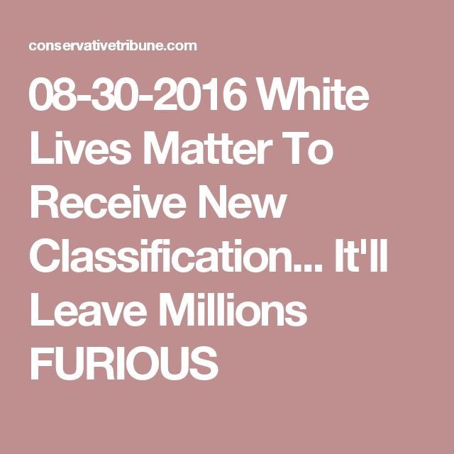08-30-2016   White Lives Matter To Receive New Classification... It'll Leave Millions FURIOUS