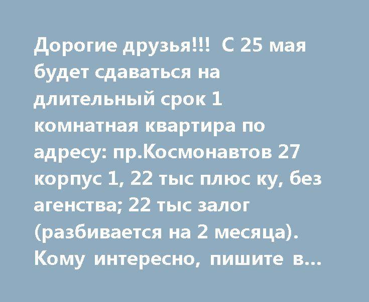 Дорогие друзья!!!  С 25 мая будет сдаваться на длительный срок 1 комнатная квартира по адресу: пр.Космонавтов 27 корпус 1, 22 тыс плюс ку, без агенства; 22 тыс залог(разбивается на 2 месяца). Кому интересно, пишите в лс!