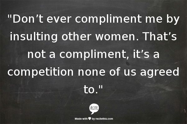 """Don't ever compliment me by insulting other women. That's not a compliment, it's a competition none of us agreed to."""