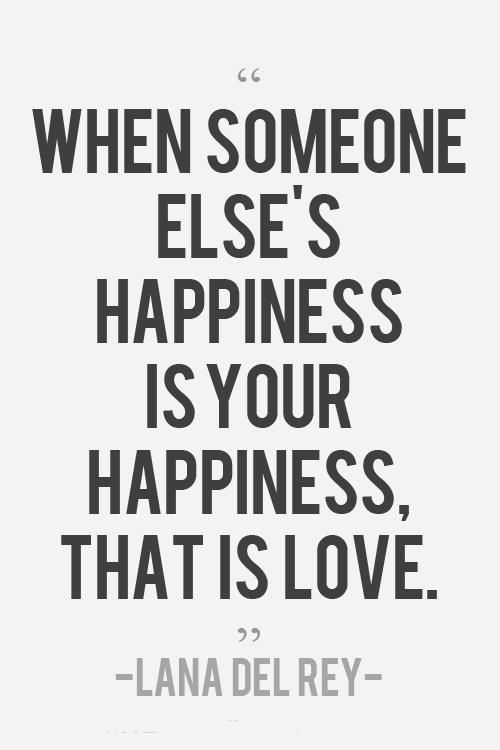 """""""When someone else's happiness is your happiness, that is love."""" -Lana Del Rey"""