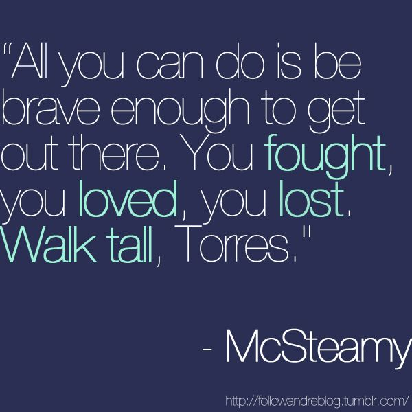 """""""All you can do is be brave enough to get out there. You fought, you loved, you lost. Walk tall, Torres."""" Mark Sloan """"McSteamy"""" to Callie Torres, Grey's Anatomy quotes"""