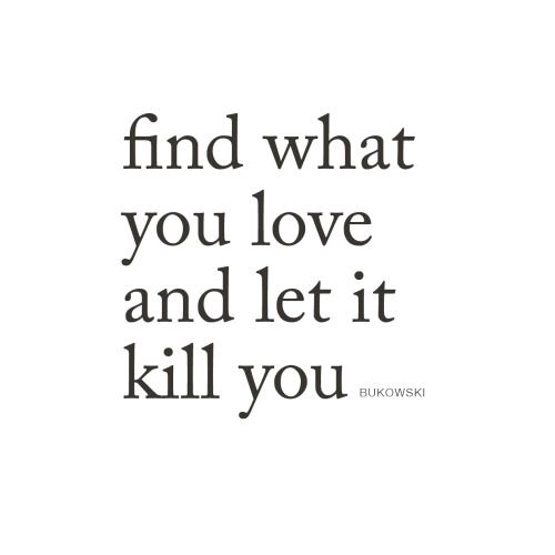 Find what you love and let it kill you | CHARLES BUKOWSKI