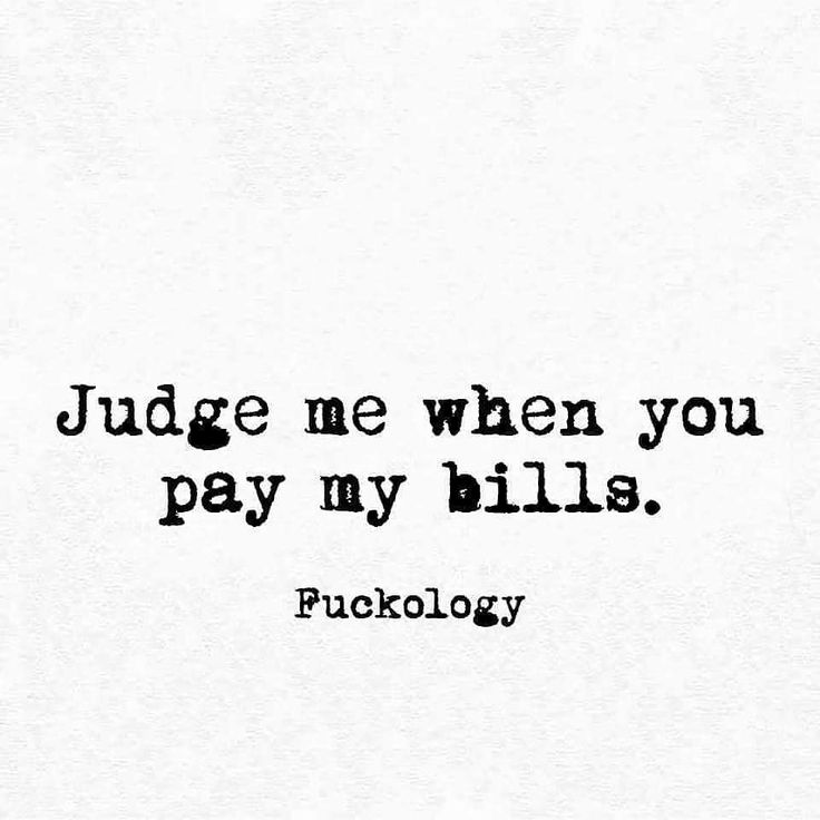 Judge me when you pay my bills.