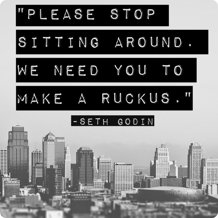 """Please stop sitting around. We need you to make a ruckus."" Seth Godin"