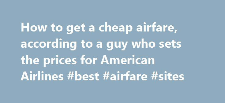 How to get a cheap airfare, according to a guy who sets the prices for American Airlines #best #airfare #sites http://cheap.remmont.com/how-to-get-a-cheap-airfare-according-to-a-guy-who-sets-the-prices-for-american-airlines-best-airfare-sites/  #airfare prices # How to get a cheap airfare, according to a guy who sets the prices for American Airlines Getting a cheap airline fare has become an art form, with websites that predict spikes in prices to the day, and theories abounding online about…