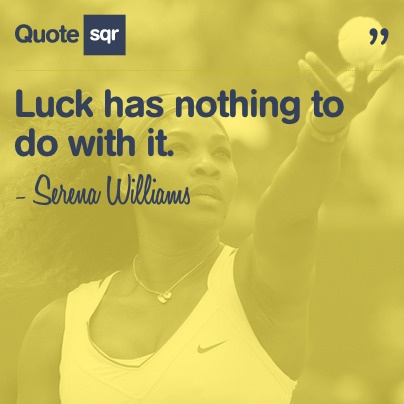 Luck has nothing to do with it. - Serena Williams #quotesqr