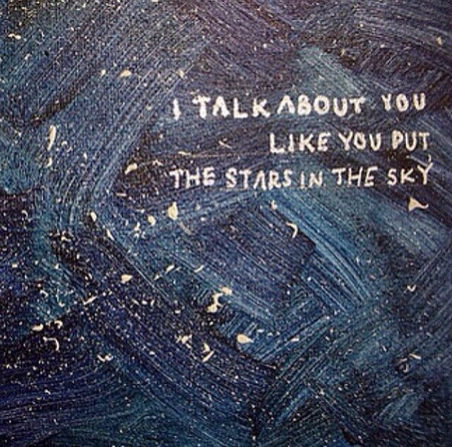 I talk about you like you put the stars in the sky