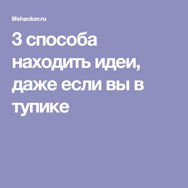 3 способа находить идеи, даже если вы в тупике
