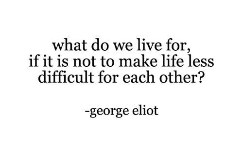 """""""What do we live for, if it not to make life less difficult for each other?"""" George Eliot #quote #eliot"""