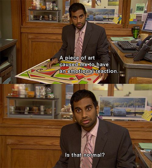 """A piece of art caused me to have an emotional reaction. Is that normal?"" Tom Haverford - Parks and Recreation"