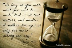 Quote from Virginia Woolf: So long as you write what you wish to write, that is all that matters; and whether it matters for ages or only for hours, nobody can say. Image: WriteAtHome.com
