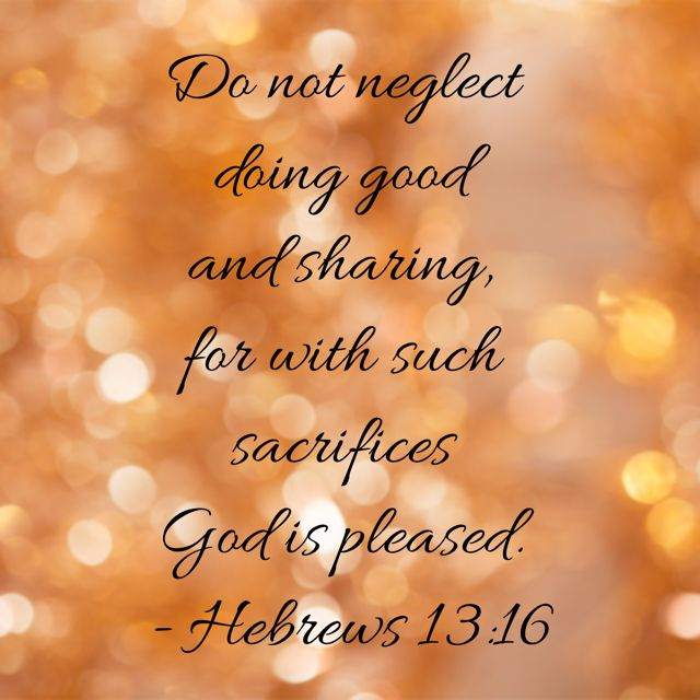 Do not neglect doing good and sharing, for wit such sacrifices, God is pleased.  - Hebrews 13:16