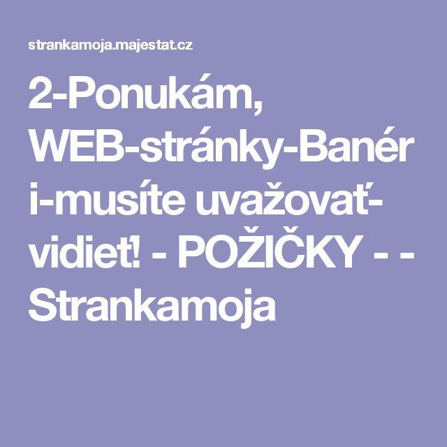 2-Ponukám, WEB-stránky-Banéri-musíte uvažovať- vidieť!  -  POŽIČKY  -   - Strankamoja