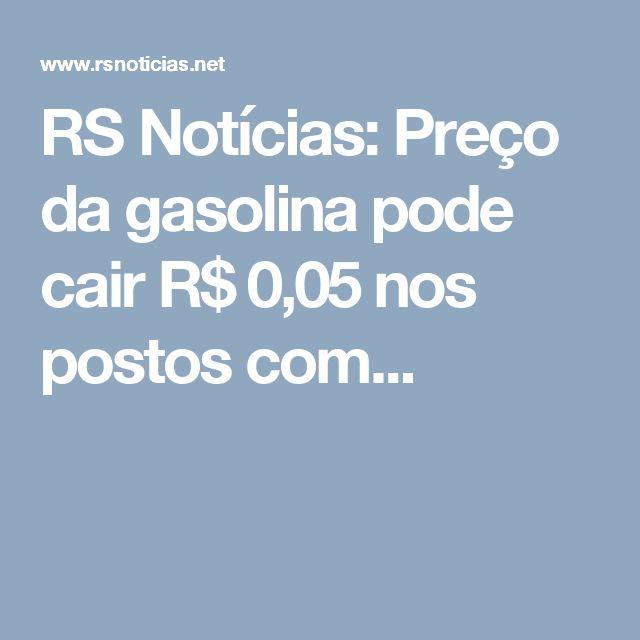 RS Notícias: Preço da gasolina pode cair R$ 0,05 nos postos com...