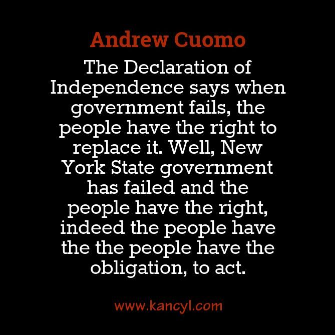 """The Declaration of Independence says when government fails, the people have the right to replace it. Well, New York State government has failed and the people have the right, indeed the people have the the people have the obligation, to act."", Andrew Cuomo"