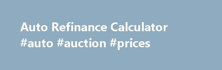Auto Refinance Calculator #auto #auction #prices http://autos.nef2.com/auto-refinance-calculator-auto-auction-prices/  #refinance auto loan calculator # Get this calculator for your site: Auto Refinance Definition How many times have you bought something and then found it later for less. Didn t you wish you could change your original deal? But you can t go back and renegotiate the price of the corn flakes you just bought. Grocery stores don t work that way. Automobile finance companies…
