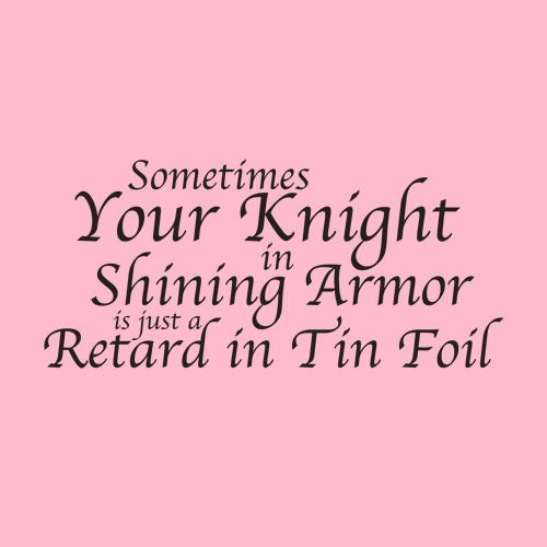 I love this!! It's stinking hilarious and soooo true!! No guy is a real knight in shining armor, but if they try to be, then you got yourself a keeper!!