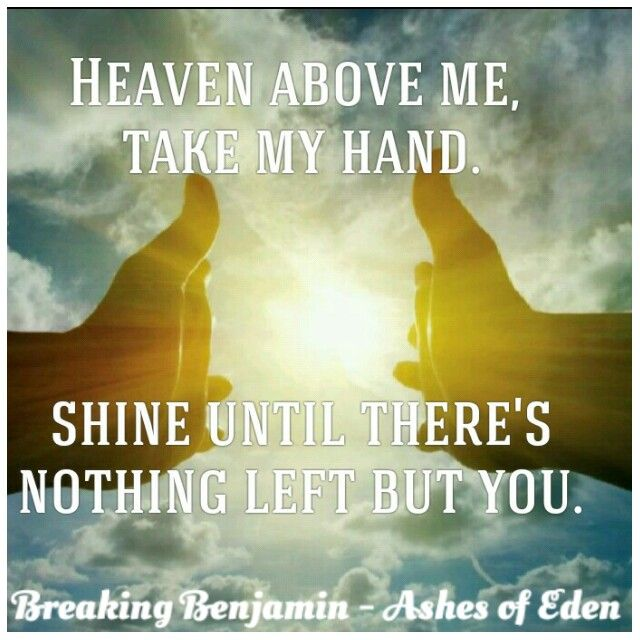 Heaven above me, take my hand. Shine until there's nothing left but you.  Breaking Benjamin - Ashes of Eden