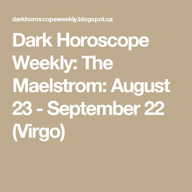 Dark Horoscope Weekly: The Maelstrom: August 23 - September 22 (Virgo)