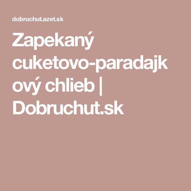 Zapekaný cuketovo-paradajkový chlieb | Dobruchut.sk