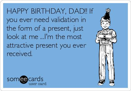 HAPPY BIRTHDAY, DAD!! If you ever need validation in the form of a present, just look at me ...Im the most attractive present you ever received.