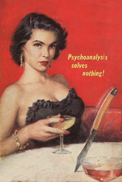 psychoanalysis solves nothing!  try alcohol and a deadly weapon instead.