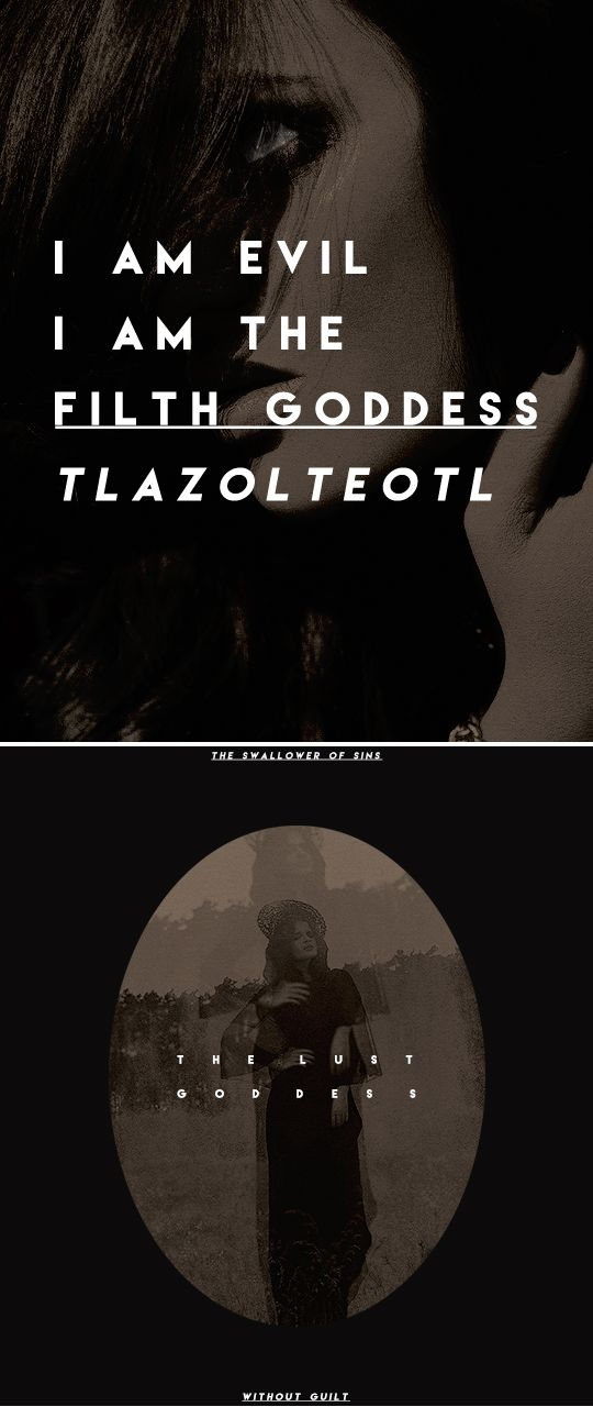 I am evil. I am the filth goddess Tlazoltéotl. I am the swallower of sins. The lust goddess without guilt. The delicious debauchery. You bring out the primordial exquisiteness in me. The nasty obsession in me. The corporal and venial sin in me. The original transgression in me.