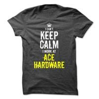 I cant KEEP CALM, I work at  Ace Hardware