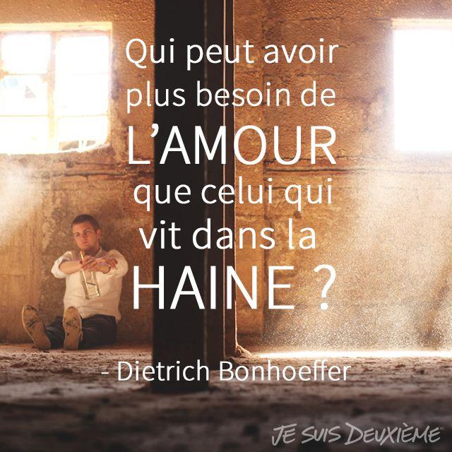 """""""Qui peut avoir plus besoin de l'amour que celui qui vit dans la haine?"""" - Dietrich Bonhoeffer www.jesuisdeuxieme.com"""