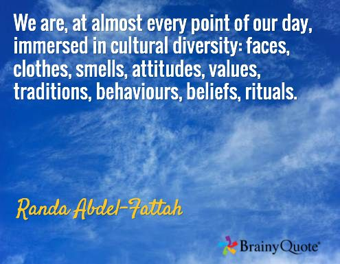We are, at almost every point of our day, immersed in cultural diversity: faces, clothes, smells, attitudes, values, traditions, behaviours, beliefs, rituals. / Randa Abdel-Fattah