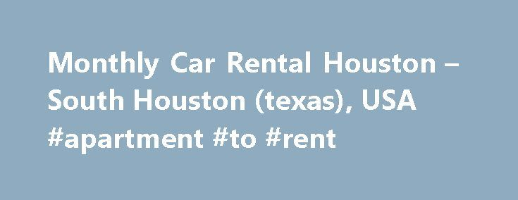 Monthly Car Rental Houston – South Houston (texas), USA #apartment #to #rent http://renta.nef2.com/monthly-car-rental-houston-south-houston-texas-usa-apartment-to-rent/  #monthly car rental # Monthly rental cars in downtown around Houston – South Houston (Texas) 9.89 mi / 15.92 km Your own automobile has broken and you can't wait for your vehicle to be repaired? Rentalcars24h.com offers you car rental monthly Houston – South Houston (Texas), USA so that you could implement all your plans…