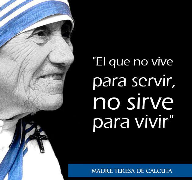 """""""El que no vive para servir, no sirve para vivir"""" Madre Teresa de Calcuta"""