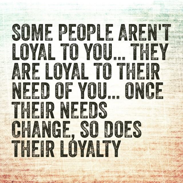 Some people aren't loyal to you... They are loyal to their need of you... Once their needs change, so does their loyalty