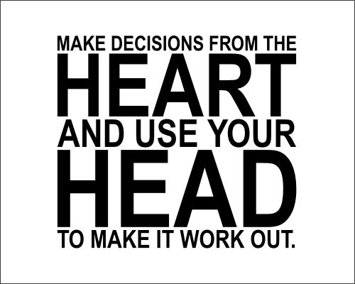 MAKE DECISIONS FROM THE   HEART   AND USE YOUR   HEAD   TO MAKE IT WORK OUT.