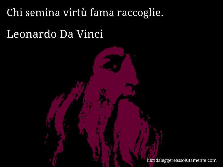 Aforisma di Leonardo Da Vinci , Chi semina virtù fama raccoglie.