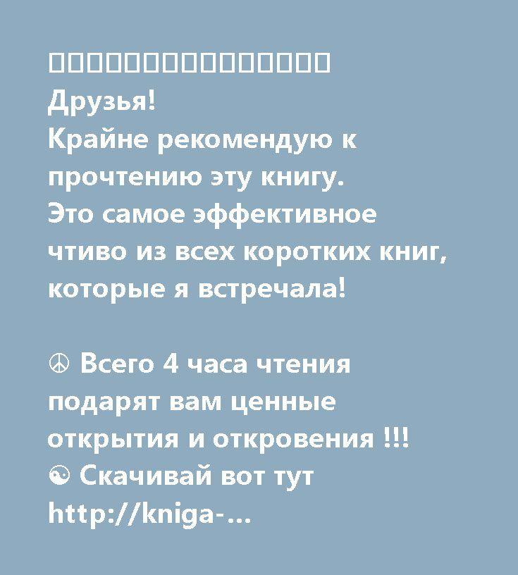 ⚜⚜⚜⚜⚜⚜⚜⚜⚜⚜⚜⚜⚜⚜⚜  Друзья!  Крайне рекомендую к прочтению эту книгу. Это самое эффективное чтиво из всех коротких книг, которые я встречала!  ☮ Всего 4 часа чтения подарят вам ценные открытия и откровения !!!  ☯ Скачивай вот тут http://kniga-trutneva.ru/lenayankovaoops