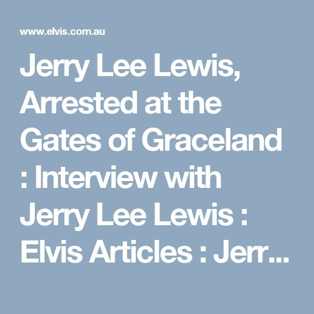 Jerry Lee Lewis, Arrested at the Gates of Graceland : Interview with Jerry Lee Lewis : Elvis Articles : Jerry Lee Lewis and Elvis Presley. : 'For Elvis Fans Only' Official Elvis Presley Fan Club