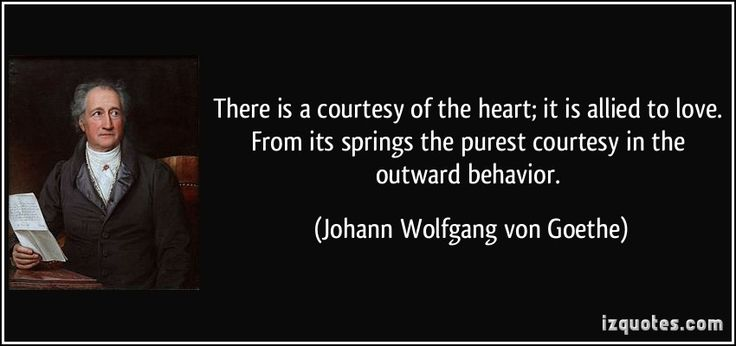 There is a courtesy of the heart; it is allied to love. From its springs the purest courtesy in the outward behavior. (Johann Wolfgang von Goethe) #quotes #quote #quotations #JohannWolfgangvonGoethe