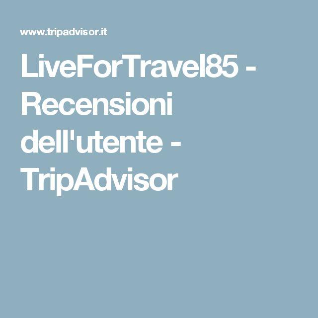 LiveForTravel85 - Recensioni dell'utente - TripAdvisor