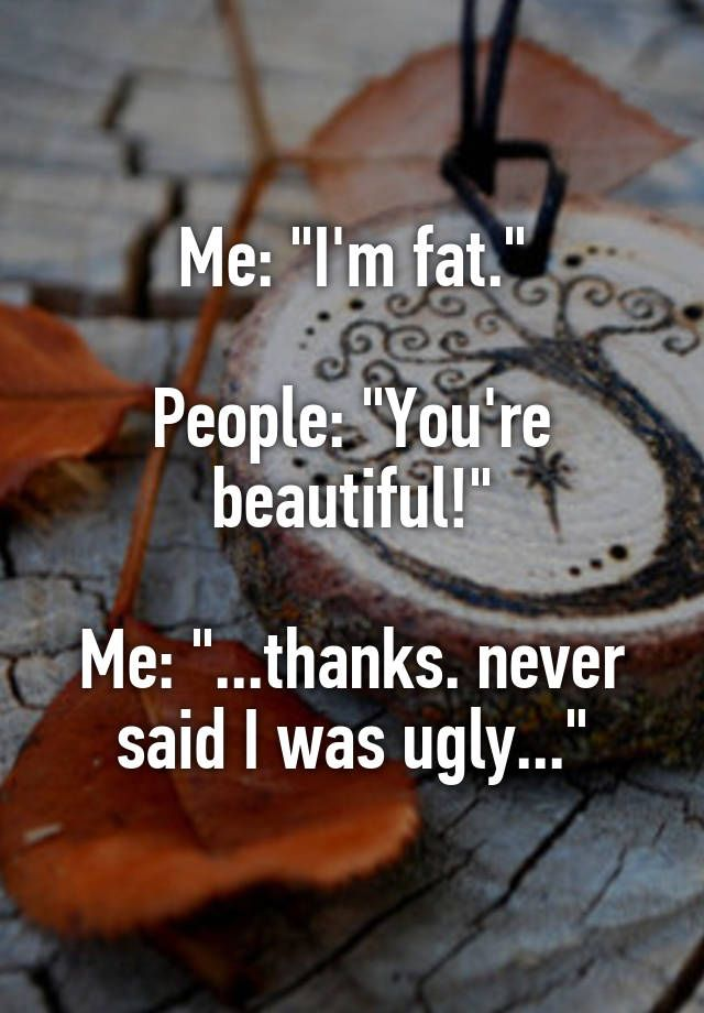 """""""Me: """"I'm fat.""""  People: """"You're beautiful!""""  Me: """"...thanks. never said I was ugly..."""""""""""