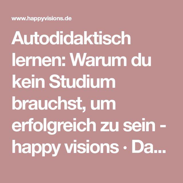 Autodidaktisch lernen: Warum du kein Studium brauchst, um erfolgreich zu sein - happy visions · Das Magazin für freie, glückliche Familien