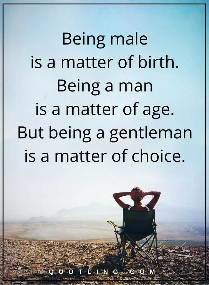 men quotes Being male is a matter of birth. Being a man is a matter of age. But being a gentleman is a matter of choice.