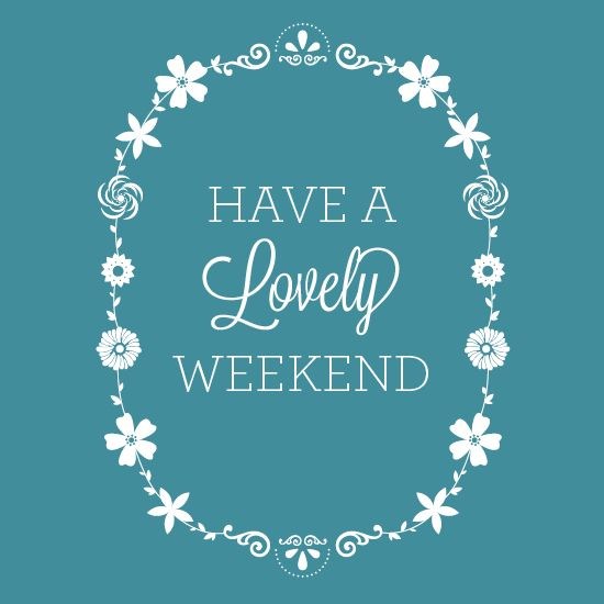 Have a Lovely Weekend!