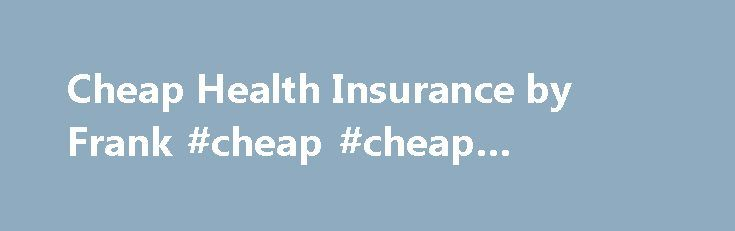 Cheap Health Insurance by Frank #cheap #cheap #insurance http://ireland.remmont.com/cheap-health-insurance-by-frank-cheap-cheap-insurance/  # Cheap Health Insurance So you're looking for cheap health insurance? Well you've come to the right place. At Frank, we get that you don't want to pay more than what you have to. Our entry level hospital covers like Basic Hospital and Starter Bundle won't break the bank. If you're after some extras like dental optical we can help you out there too…