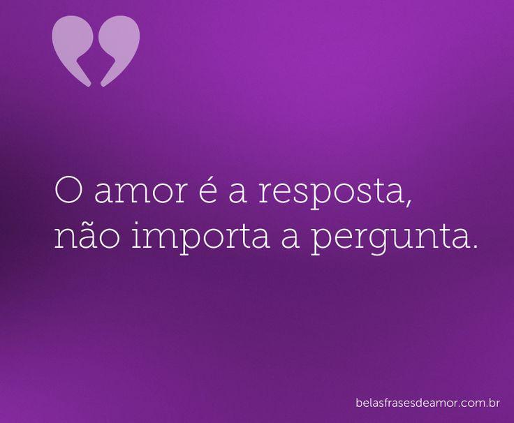 O amor é a resposta, não importa a pergunta.