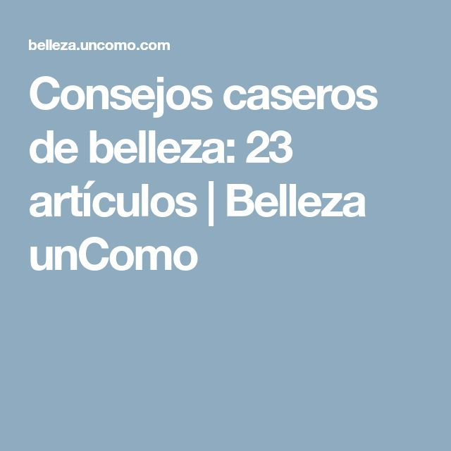 Consejos caseros de belleza: 23 artículos | Belleza unComo