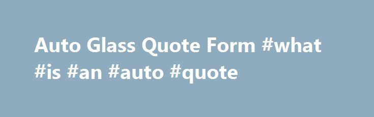 Auto Glass Quote Form #what #is #an #auto #quote http://diet.nef2.com/auto-glass-quote-form-what-is-an-auto-quote/  # Auto Glass Quote Form At Mobile Glass we understand that windshield replacement and auto glass repair costs aren t part of your budget. With escalating cost of living and lower wages it can be difficult, sometimes impossible, to pay for a new window or windshield when the need arises. That s why we ensure the lowest windshield costs possible without sacrificing quality auto…