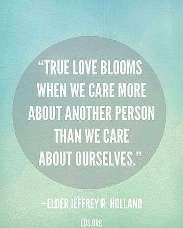 True #love blooms when we #care more about another person than we care about ourselves. - Elder Jeffrey R. Holland