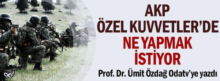 AKP Özel Kuvvetler'de ne yapmak İstiyor?