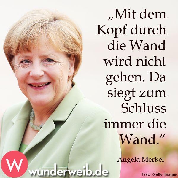 """""""Mit dem Kopf durch die Wand wird nicht gehen. Da siegt zum Schluss immer die Wand.""""  Angela Merkel"""
